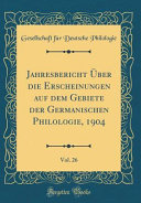 Jahresbericht   ber die Erscheinungen auf dem Gebiete der Germanischen Philologie  1904  Vol  26  Classic Reprint  PDF