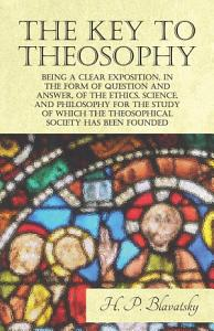 The Key to Theosophy   Being a Clear Exposition  in the Form of Question and Answer  of the Ethics  Science  and Philosophy for the Study of Which the Theosophical Society Has Been Founded PDF