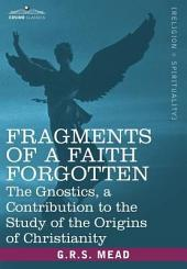 Fragments of a Faith Forgotten: The Gnostics, a Contibution to the Study of the Origins of Christianity