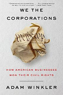 We the Corporations  How American Businesses Won Their Civil Rights Book