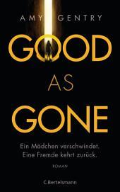 Good as Gone: Ein Mädchen verschwindet. Eine Fremde kehrt zurück. Roman