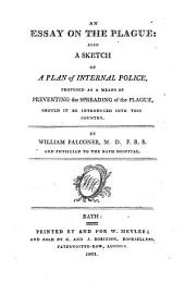 An Essay on the Plague: Also a Sketch of a Plan of Internal Police, Proposed as a Means of Preventing the Spreading of the Plague, Should it be Introduced Into this Country