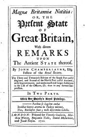 Magna Britanniae Notitia : Or, The Present State of Great Britain, with Divers Remarks Upon the Antient State Thereof