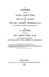 A letter from John Grey Esq. in reply to the calumnies of the Rev. A. Thomson, D.D. in his Christian Instructor, for January 1828. With a letter from the Rev. H. Grey, explanatory of his share in the publication of the letters of Anglicanus