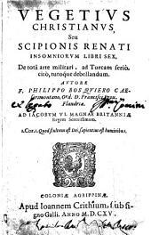 Vegetius christianus, seu Scipionis Renati insomniorum libri sex, de totâ arte militari, ad turcam seriò, citò, tutoque debellandum. Autore F. Philippo Bosquiero ..
