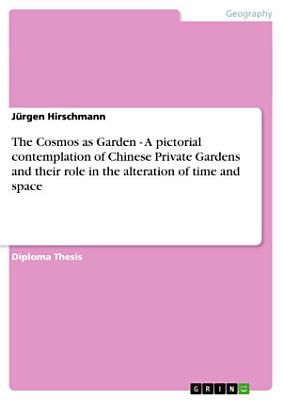 The Cosmos as Garden   A Pictorial Contemplation of Chinese Private Gardens and Their Role in the Alteration of Time and Space PDF