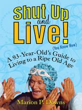Shut Up and Live! (You Know How): A 93-Year-Old's Guide to Living to a Ripe Old Age