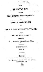 The History of the Rise, Progress, and Accomplishment of the Abolition of the African Slave Trade by the British Parliament. By Thomas Clarkson