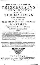 Ioannis Caramuel Trismegistus theologicus Latine ter-maximus: cuius tomi sunt tres : in quibus tres virtuales et morales maximae, quae subcollant restrictionum doctrinam radicitus edisseruntur ...