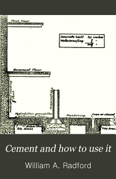 Cement and how to use it: a working manual of up-to-date practice in the manufacture and testing of cement; the proportioning, mixing, and depositing of concrete ... with special chapters on concreting tools and machinery, waterproofing, working rules, etc