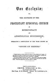 """Vox Ecclesiae: Or, The Doctrine of the Protestant Episcopal Church on Episcopacy and Apostolical Succession, Embracing a Refutation of the Work Know as """"Goode on Orders."""""""