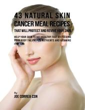 43 Natural Skin Cancer Meal Recipes That Will Protect and Revive Your Skin: Help Your Skin to Get Healthy Fast By Feeding Your Body the Proper Nutrients and Vitamins It Needs