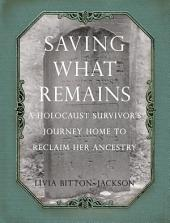 Saving What Remains: A Holocaust Survivor's Journey Home to Reclaim Her Ancestry