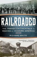Railroaded  The Transcontinentals and the Making of Modern America PDF