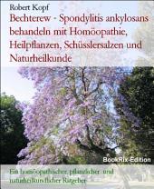 Bechterew - Spondylitis ankylosans behandeln mit Homöopathie, Pflanzenheilkunde, Schüsslersalzen und Naturheilkunde: Ein homöopathischer, pflanzlicher, biochemischer und naturheilkundlicher Ratgeber