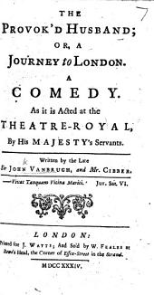 The Provok'd Husband ... Written by the Late Sir J. Vanbrugh, and Mr. Cibber
