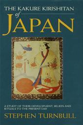 The Kakure Kirishitan of Japan: A Study of Their Development, Beliefs and Rituals to the Present Day