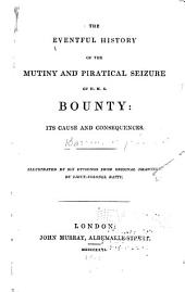 The Eventful History of the Mutiny and Piratical Seizure of H. M. S. Bounty: Its Causes and Consequences