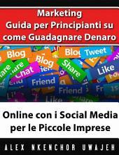 Marketing: Guida Per Principianti Su Come Guadagnare Denaro Online Con I Social Media Per Le Piccole Imprese