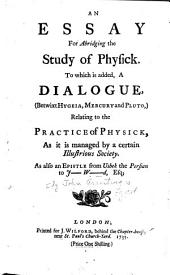 An essay for abridging the study of physick. To which is added, a dialogue, (betwixt Hygeia, Mercury and Pluto,) relating to the practice of physick. As it is managed by a certain illustrious society