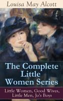 The Complete Little Women Series  Little Women  Good Wives  Little Men  Jo s Boys PDF