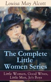 The Complete Little Women Series: Little Women, Good Wives, Little Men, Jo's Boys: The Beloved Classics of American Literature: The coming-of-age series based on the author's own childhood experiences with her three sisters