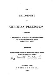 The philosophy of Christian perfection: embracing a psychological statement of some of the principles of Christianity on which this doctrine rests: together with a practical examination of the peculiar views of several recent writers on this subject