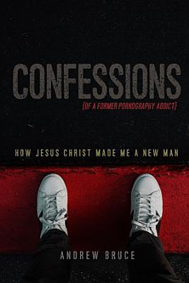 Confessions of a Former Pornography Addict  How Jesus Christ Made Me a New Man