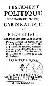 Testament politique d'Armand du Plessis, cardinal duc de Richelieu...[attr. à Paul Hay du Chastelet] Première [seconde] partie