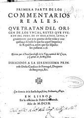 Primera parte de los Commentarios reales,: que tratan del origen de los yncas, reyes que fueron del Peru, de su idolatria, leyes, y gouierno en paz y en guerra, de sus vidas y conquistas, y de todo lo que fue aquel Imperio y su Republica, antes que los españoles passaran a el