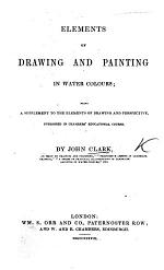 Elements of Drawing and Painting in Water Colours; being a supplement to the Elements of Drawing and Perspective, published in Chambers' Educational Course