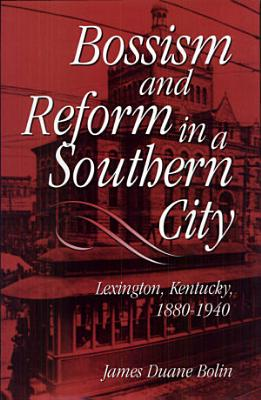 Bossism and Reform in a Southern City  Lexington  Kentucky  1880 1940