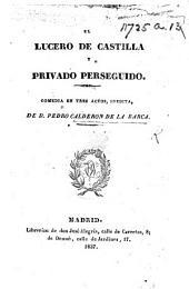 El Lucero de Castilla y Privado Perseguido. Comedia en tres actos, inedita. De D. Pedro Calderon de la Barca [or rather, by L. Velez de Guevara].