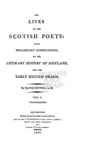 The Lives of the Scotish Poets: With Preliminary Dissertations on the Literary History of Scotland, and the Early Scotish Drama, Volume 1
