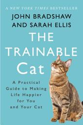 The Trainable Cat: A Practical Guide to Making Life Happier for You and Your Cat