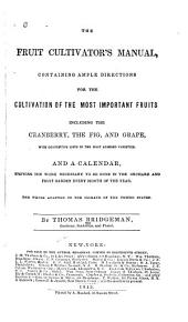 The Fruit Cultivator's Manual: Containing Ample Directions for the Cultivation of the Most Important Fruits Including the Cranberry, the Fig, and Grape, with Descriptive Lists of the Most Admired Varieties. And a Calendar, Showing the Work Necessary to be Done in the Orchard and Fruit Garden Every Month of the Year. The Whole Adapted to the Climate of the United States