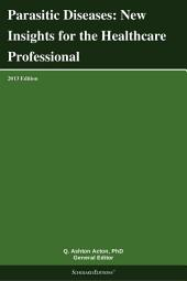 Parasitic Diseases: New Insights for the Healthcare Professional: 2013 Edition