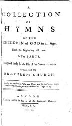 A Collection Of Hymns Of The Children Of God In All Ages From The Beginning Till Now In Two Parts Designed Chiefly For The Use Of The Congregations In Union With The Brethren S Church Book PDF