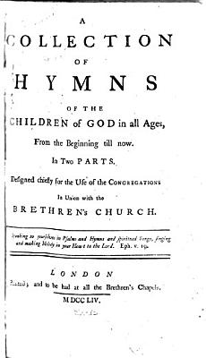 A Collection of Hymns of the Children of God in All Ages  from the Beginning Till Now  In Two Parts  Designed Chiefly for the Use of the Congregations in Union with the Brethren s Church