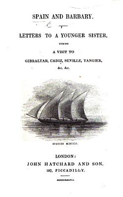Spain and Barbary  Letters to a younger sister  during a visit to Gibraltar  Cadiz  Seville  Tangier  etc PDF