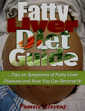 Fatty Liver Diet Guide  Tips On Symptoms of Fatty Liver Diseases and How You Can Reverse It  PDF