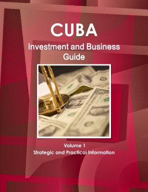 Cuba Investment and Business Guide Volume 1 Strategic and Practical Information