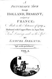 A Picturesque Tour Through Holland, Brabant, and Part of France: Made in the Autumn of 1789, Volume 1
