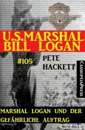 Marshal Logan und der gefährliche Auftrag (U.S.Marshal Bill Logan, Band 105): Western