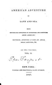 American Adventure by Land and Sea: Being Remarkable Instances of Enterprise and Fortitude Among Americans. Shipwrecks, Adventures at Home and Abroad, Indian Captivities, Etc, Volume 2