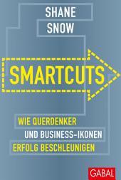 Smartcuts: Wie Querdenker und Business-Ikonen Erfolg beschleunigen