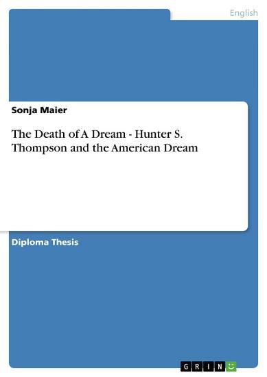 The Death of A Dream   Hunter S  Thompson and the American Dream PDF