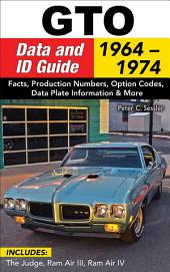 GTO Data & ID Guide: 1964-1974: Includes: The Judge, Ram Air III, Ram Air IV
