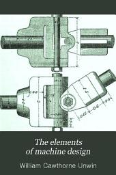 The Elements of Machine Design: An Introduction to the Principles which Determine the Arrangement and Proportions of the Parts of Machines, and a Collection of Rules for Machine Design ...