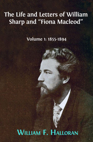 The Life and Letters of William Sharp and  Fiona Macleod   Volume 1  1855 1894
